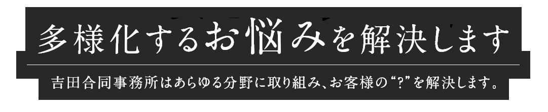 """多様化するお悩みを解決します 吉田合同事務所はあらゆる分野に取り組み、お客様の""""?""""を解決します。"""